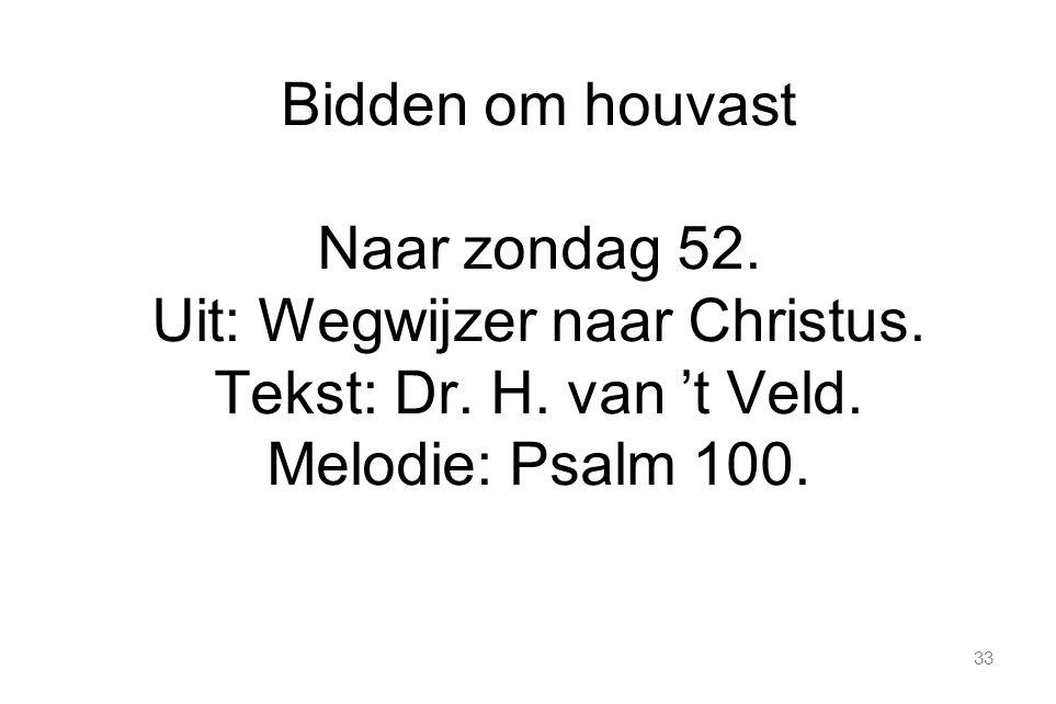 33 Bidden om houvast Naar zondag 52. Uit: Wegwijzer naar Christus. Tekst: Dr. H. van 't Veld. Melodie: Psalm 100.