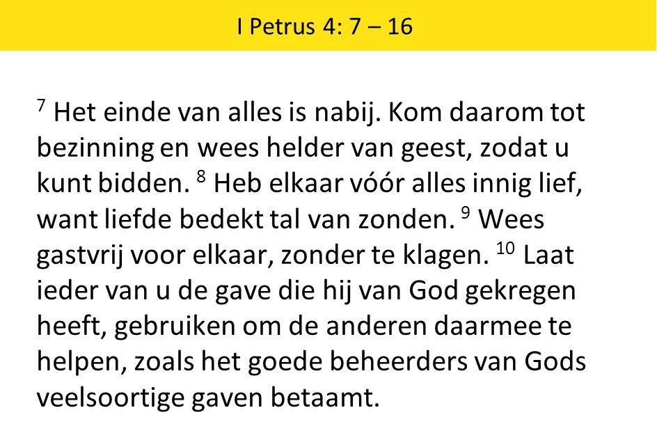 I Petrus 4: 7 – 16 7 Het einde van alles is nabij.