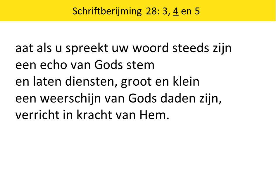 Schriftberijming 28: 3, 4 en 5 aat als u spreekt uw woord steeds zijn een echo van Gods stem en laten diensten, groot en klein een weerschijn van Gods daden zijn, verricht in kracht van Hem.