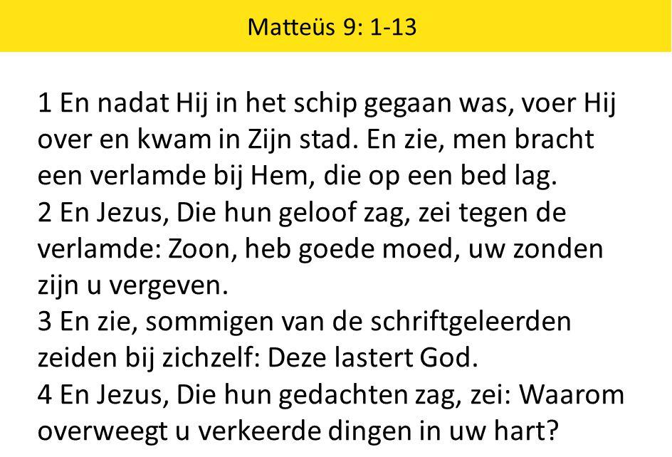 Matteüs 9: 1-13 1 En nadat Hij in het schip gegaan was, voer Hij over en kwam in Zijn stad. En zie, men bracht een verlamde bij Hem, die op een bed la