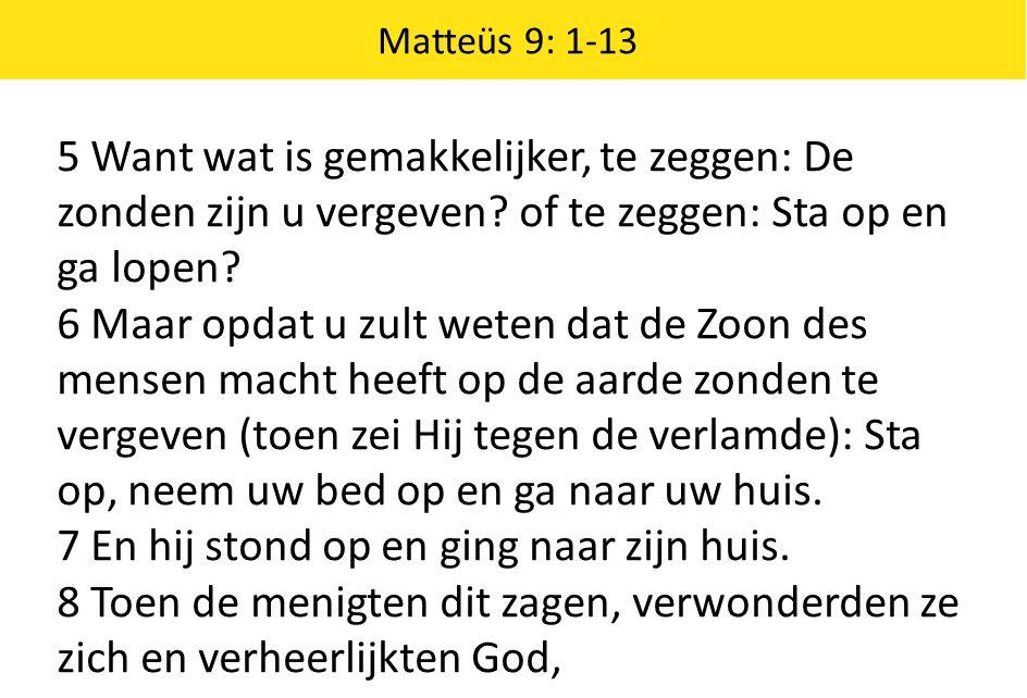 Matteüs 9: 1-13 5 Want wat is gemakkelijker, te zeggen: De zonden zijn u vergeven? of te zeggen: Sta op en ga lopen? 6 Maar opdat u zult weten dat de