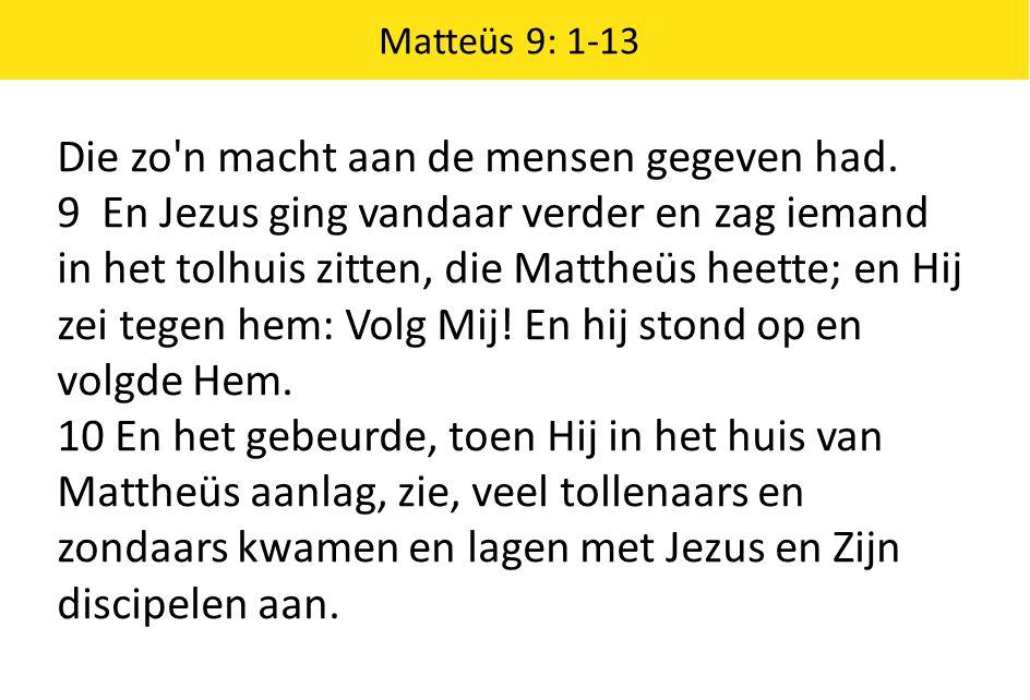Matteüs 9: 1-13 Die zo'n macht aan de mensen gegeven had. 9 En Jezus ging vandaar verder en zag iemand in het tolhuis zitten, die Mattheüs heette; en