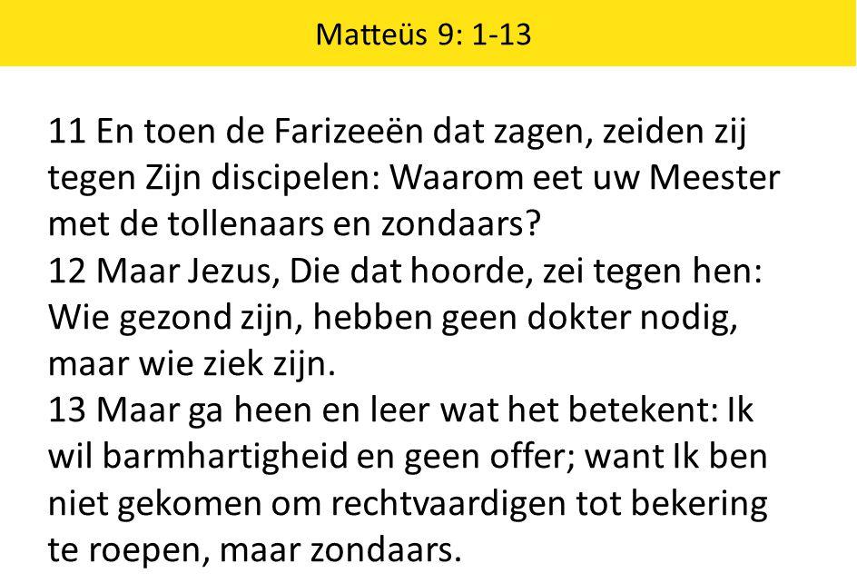Matteüs 9: 1-13 11 En toen de Farizeeën dat zagen, zeiden zij tegen Zijn discipelen: Waarom eet uw Meester met de tollenaars en zondaars? 12 Maar Jezu