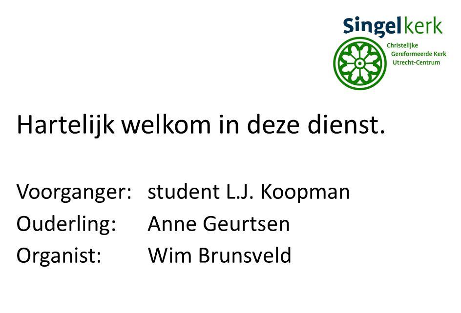 Hartelijk welkom in deze dienst. Voorganger:student L.J. Koopman Ouderling:Anne Geurtsen Organist:Wim Brunsveld