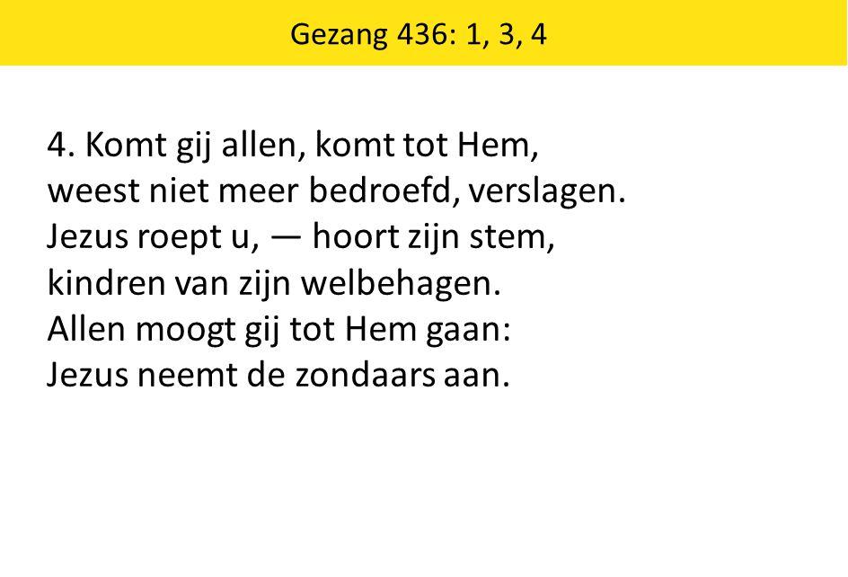 Gezang 436: 1, 3, 4 4. Komt gij allen, komt tot Hem, weest niet meer bedroefd, verslagen. Jezus roept u, — hoort zijn stem, kindren van zijn welbehage