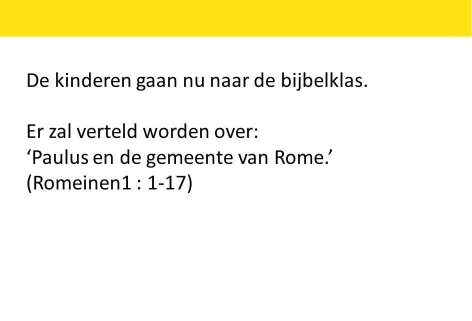 De kinderen gaan nu naar de bijbelklas. Er zal verteld worden over: 'Paulus en de gemeente van Rome.' (Romeinen1 : 1-17)