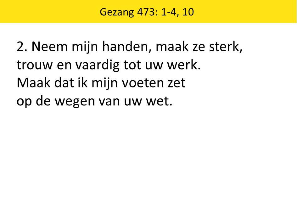 Gezang 473: 1-4, 10 2. Neem mijn handen, maak ze sterk, trouw en vaardig tot uw werk. Maak dat ik mijn voeten zet op de wegen van uw wet.
