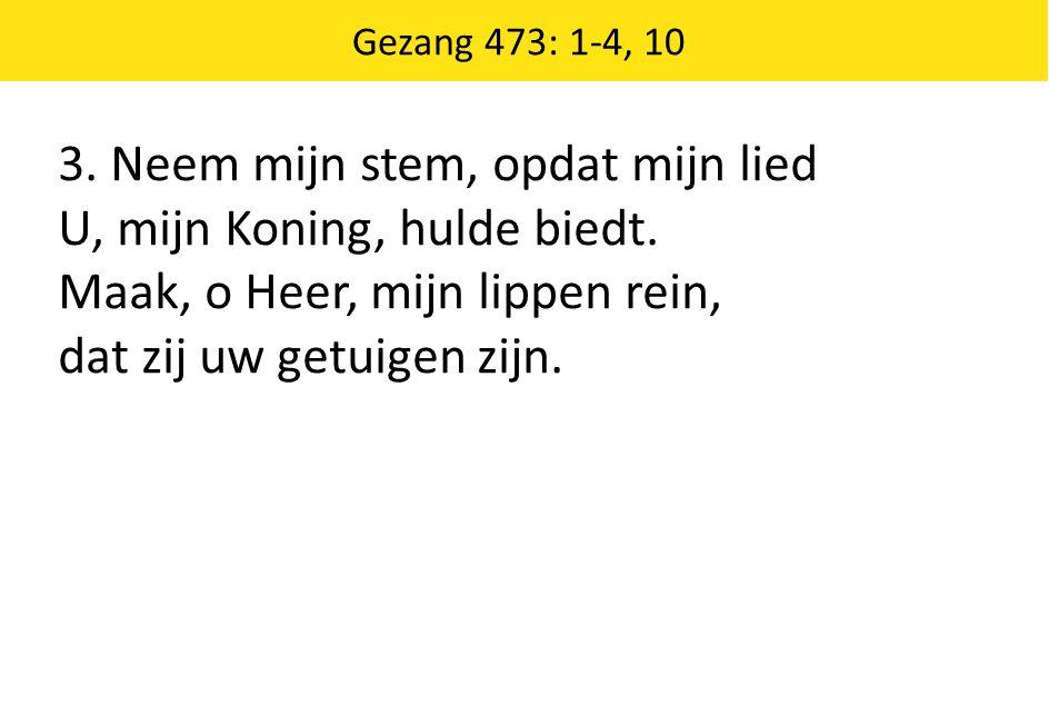 Gezang 473: 1-4, 10 3. Neem mijn stem, opdat mijn lied U, mijn Koning, hulde biedt. Maak, o Heer, mijn lippen rein, dat zij uw getuigen zijn.
