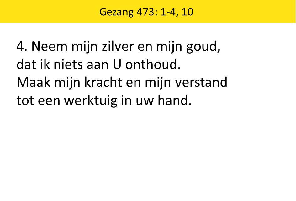 Gezang 473: 1-4, 10 4. Neem mijn zilver en mijn goud, dat ik niets aan U onthoud. Maak mijn kracht en mijn verstand tot een werktuig in uw hand.