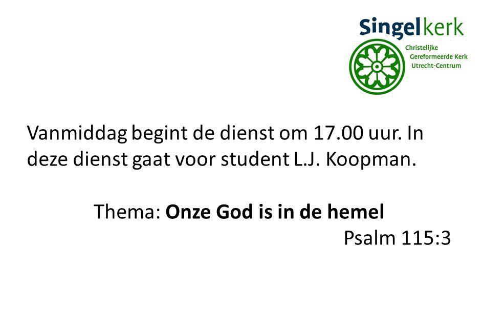 Vanmiddag begint de dienst om 17.00 uur. In deze dienst gaat voor student L.J. Koopman. Thema: Onze God is in de hemel Psalm 115:3