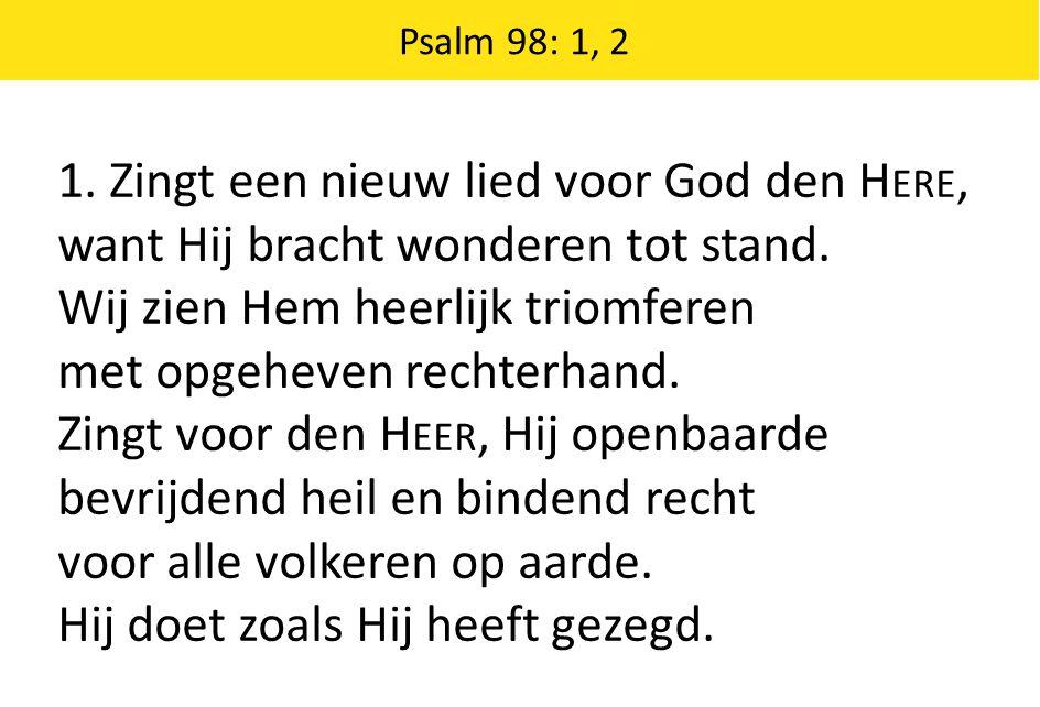 1. Zingt een nieuw lied voor God den H ERE, want Hij bracht wonderen tot stand. Wij zien Hem heerlijk triomferen met opgeheven rechterhand. Zingt voor