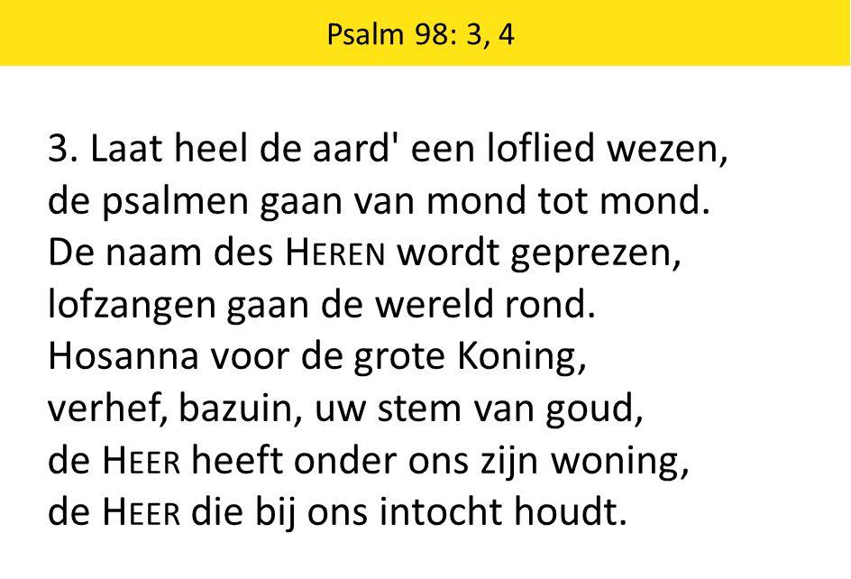 3. Laat heel de aard' een loflied wezen, de psalmen gaan van mond tot mond. De naam des H EREN wordt geprezen, lofzangen gaan de wereld rond. Hosanna