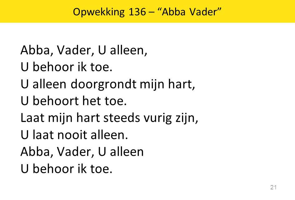 Abba, Vader, U alleen, U behoor ik toe. U alleen doorgrondt mijn hart, U behoort het toe. Laat mijn hart steeds vurig zijn, U laat nooit alleen. Abba,