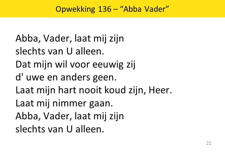 Abba, Vader, laat mij zijn slechts van U alleen. Dat mijn wil voor eeuwig zij d' uwe en anders geen. Laat mijn hart nooit koud zijn, Heer. Laat mij ni