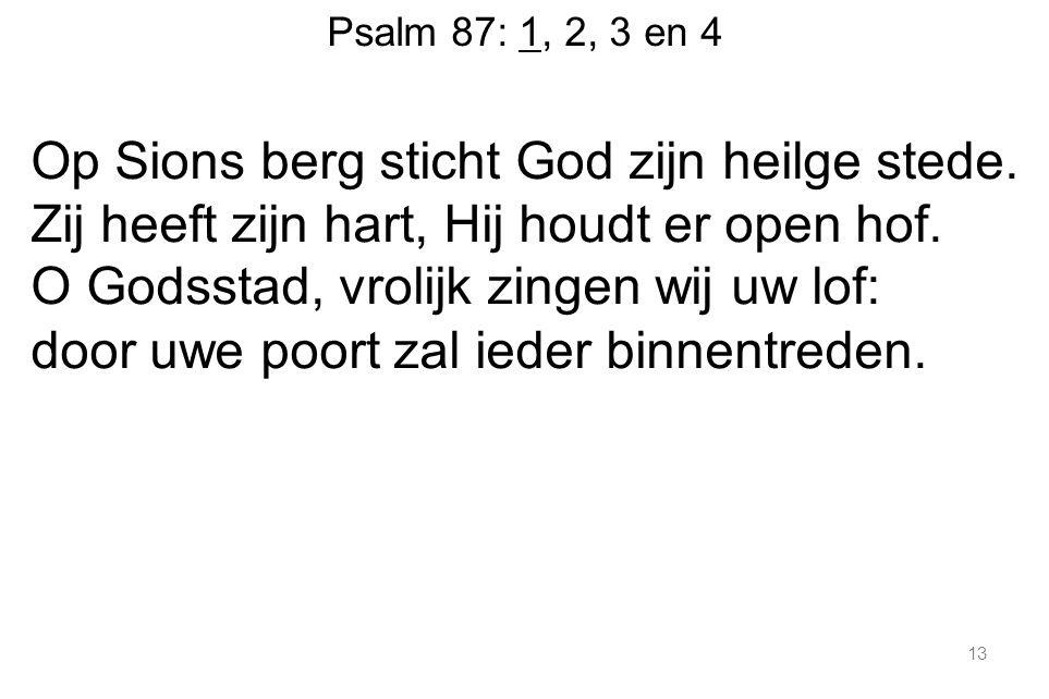 Psalm 87: 1, 2, 3 en 4 Op Sions berg sticht God zijn heilge stede.