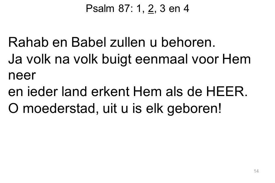 Psalm 87: 1, 2, 3 en 4 Rahab en Babel zullen u behoren.