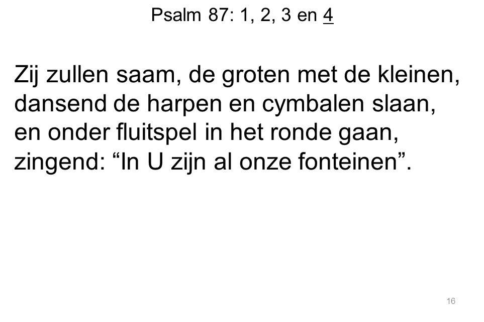 Psalm 87: 1, 2, 3 en 4 Zij zullen saam, de groten met de kleinen, dansend de harpen en cymbalen slaan, en onder fluitspel in het ronde gaan, zingend: In U zijn al onze fonteinen .
