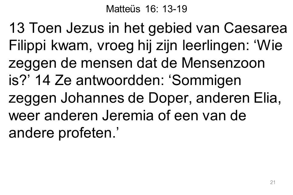 Matteüs 16: 13-19 13 Toen Jezus in het gebied van Caesarea Filippi kwam, vroeg hij zijn leerlingen: 'Wie zeggen de mensen dat de Mensenzoon is ' 14 Ze antwoordden: 'Sommigen zeggen Johannes de Doper, anderen Elia, weer anderen Jeremia of een van de andere profeten.' 21