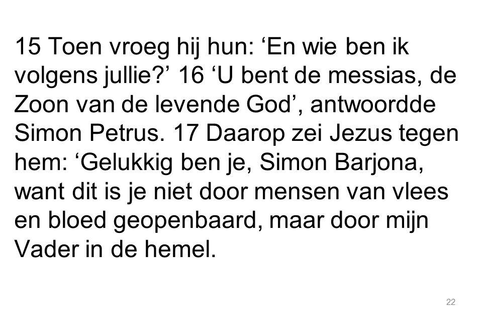 22 15 Toen vroeg hij hun: 'En wie ben ik volgens jullie?' 16 'U bent de messias, de Zoon van de levende God', antwoordde Simon Petrus.