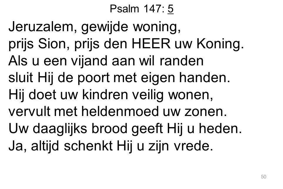 50 Psalm 147: 5 Jeruzalem, gewijde woning, prijs Sion, prijs den HEER uw Koning.