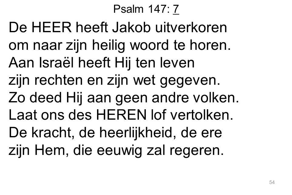 54 Psalm 147: 7 De HEER heeft Jakob uitverkoren om naar zijn heilig woord te horen.