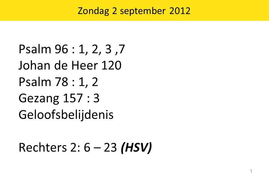 Zondag 2 september 2012 1 Psalm 96 : 1, 2, 3,7 Johan de Heer 120 Psalm 78 : 1, 2 Gezang 157 : 3 Geloofsbelijdenis Rechters 2: 6 – 23 (HSV)