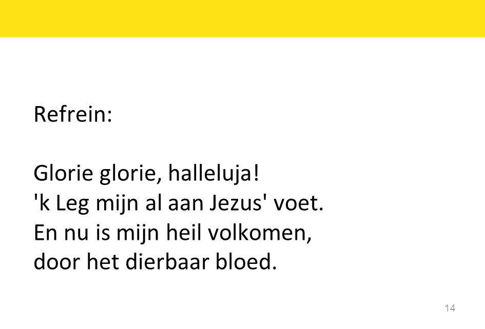 Refrein: Glorie glorie, halleluja. k Leg mijn al aan Jezus voet.