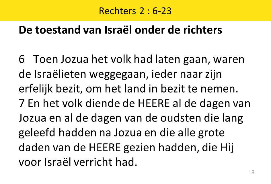 De toestand van Israël onder de richters 6 Toen Jozua het volk had laten gaan, waren de Israëlieten weggegaan, ieder naar zijn erfelijk bezit, om het land in bezit te nemen.