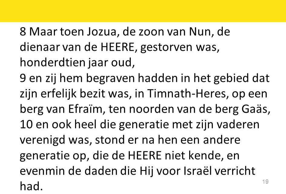 8 Maar toen Jozua, de zoon van Nun, de dienaar van de HEERE, gestorven was, honderdtien jaar oud, 9 en zij hem begraven hadden in het gebied dat zijn erfelijk bezit was, in Timnath-Heres, op een berg van Efraïm, ten noorden van de berg Gaäs, 10 en ook heel die generatie met zijn vaderen verenigd was, stond er na hen een andere generatie op, die de HEERE niet kende, en evenmin de daden die Hij voor Israël verricht had.