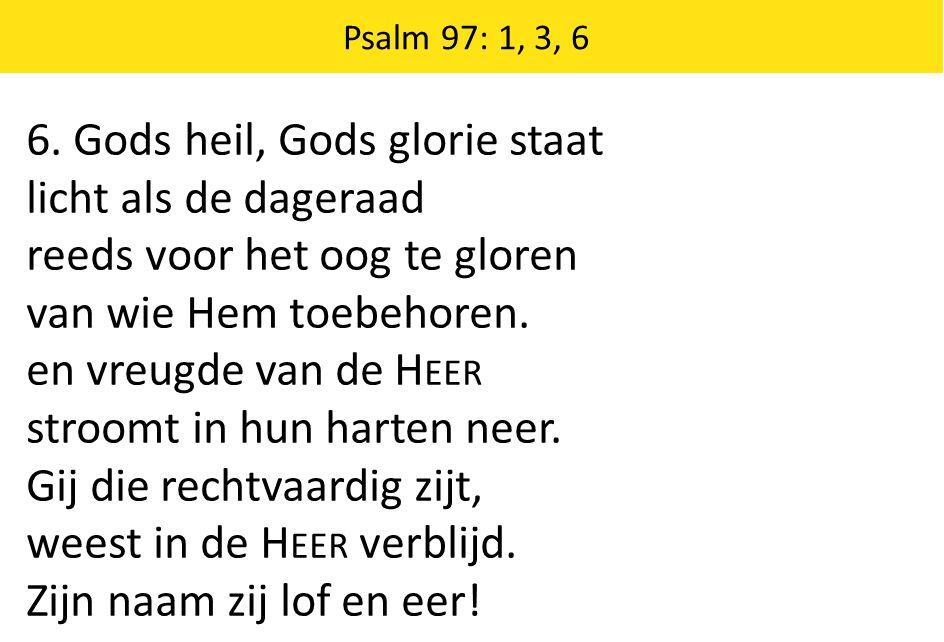 6. Gods heil, Gods glorie staat licht als de dageraad reeds voor het oog te gloren van wie Hem toebehoren. en vreugde van de H EER stroomt in hun hart