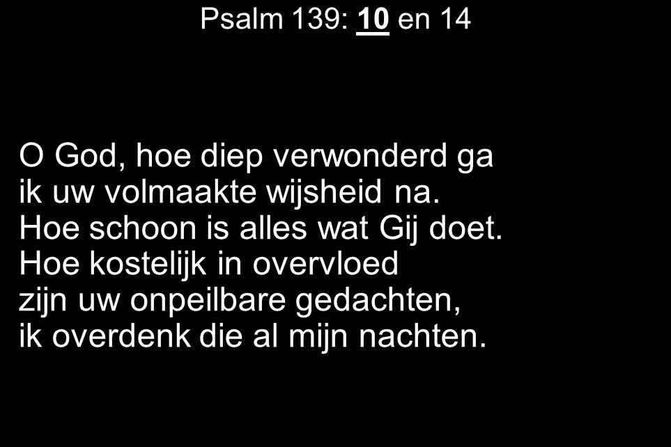 Psalm 139: 10 en 14 O God, hoe diep verwonderd ga ik uw volmaakte wijsheid na. Hoe schoon is alles wat Gij doet. Hoe kostelijk in overvloed zijn uw on