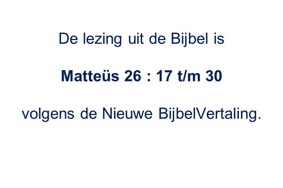 De lezing uit de Bijbel is Matteüs 26 : 17 t/m 30 volgens de Nieuwe BijbelVertaling.