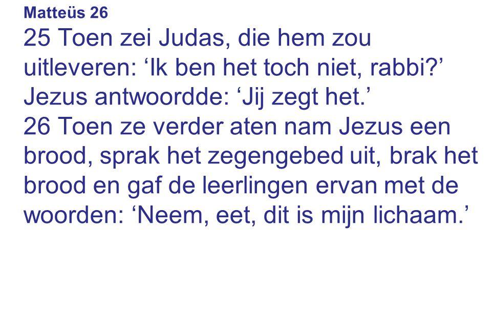 Matteüs 26 25 Toen zei Judas, die hem zou uitleveren: 'Ik ben het toch niet, rabbi?' Jezus antwoordde: 'Jij zegt het.' 26 Toen ze verder aten nam Jezus een brood, sprak het zegengebed uit, brak het brood en gaf de leerlingen ervan met de woorden: 'Neem, eet, dit is mijn lichaam.'