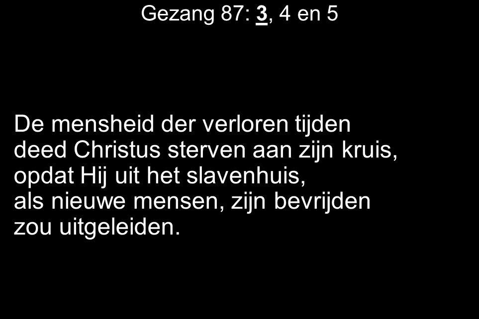Gezang 87: 3, 4 en 5 De mensheid der verloren tijden deed Christus sterven aan zijn kruis, opdat Hij uit het slavenhuis, als nieuwe mensen, zijn bevrijden zou uitgeleiden.