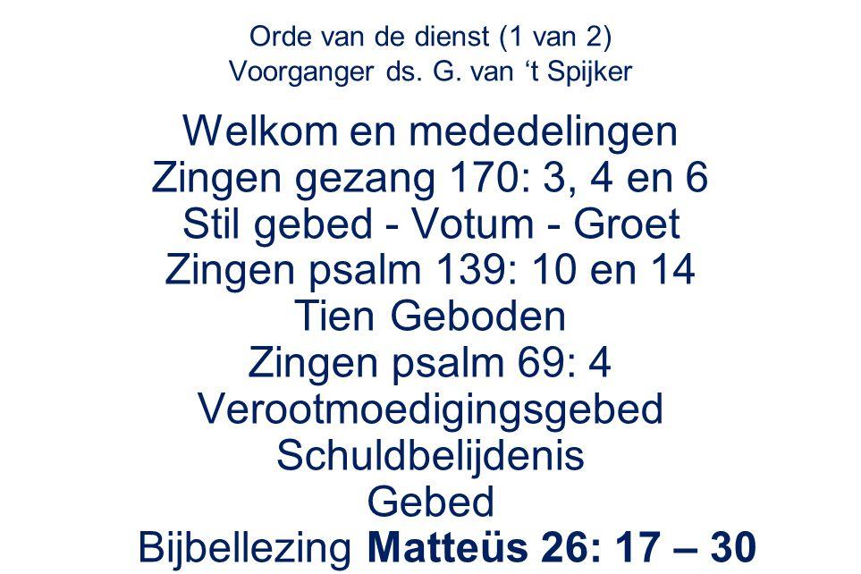 Orde van de dienst (1 van 2) Voorganger ds. G. van 't Spijker Welkom en mededelingen Zingen gezang 170: 3, 4 en 6 Stil gebed - Votum - Groet Zingen ps