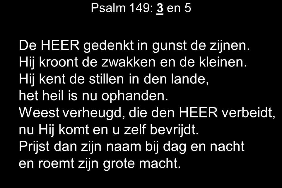 Psalm 149: 3 en 5 De HEER gedenkt in gunst de zijnen. Hij kroont de zwakken en de kleinen. Hij kent de stillen in den lande, het heil is nu ophanden.
