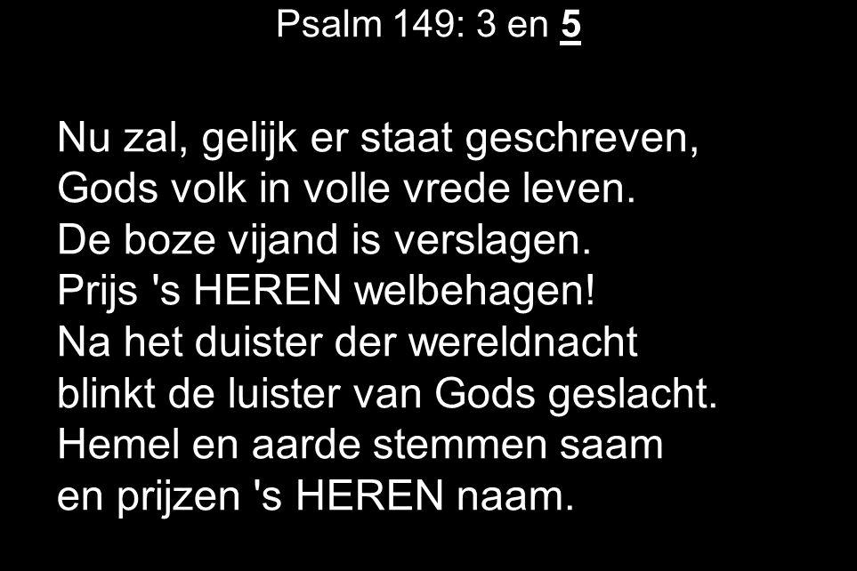 Psalm 149: 3 en 5 Nu zal, gelijk er staat geschreven, Gods volk in volle vrede leven. De boze vijand is verslagen. Prijs 's HEREN welbehagen! Na het d