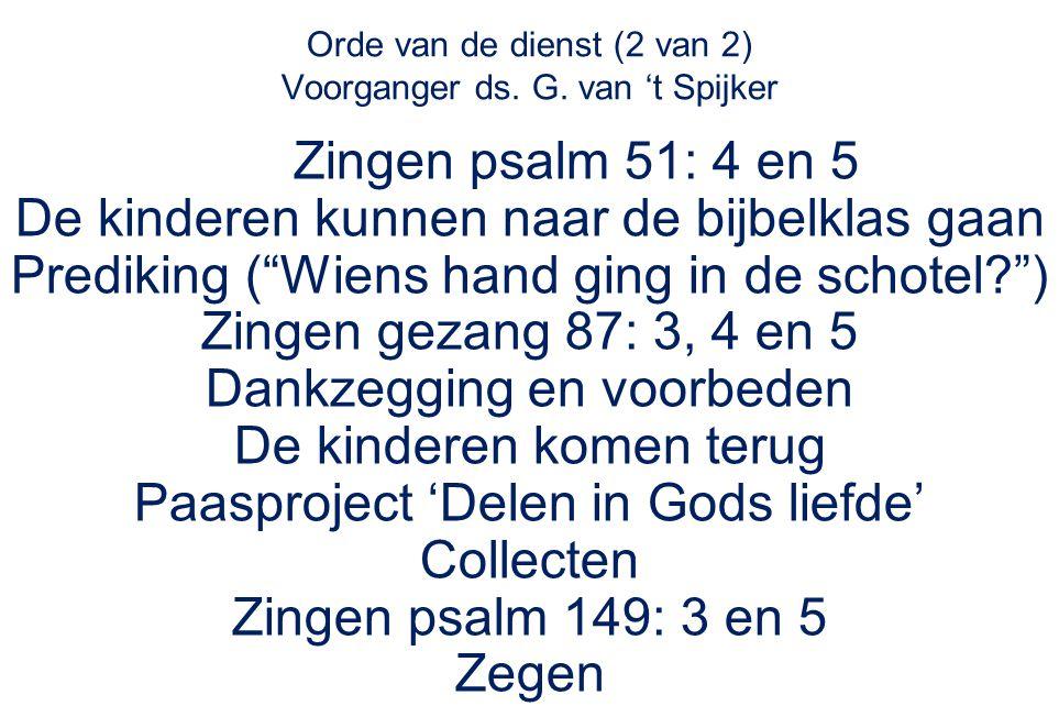 """Orde van de dienst (2 van 2) Voorganger ds. G. van 't Spijker Zingen psalm 51: 4 en 5 De kinderen kunnen naar de bijbelklas gaan Prediking (""""Wiens han"""
