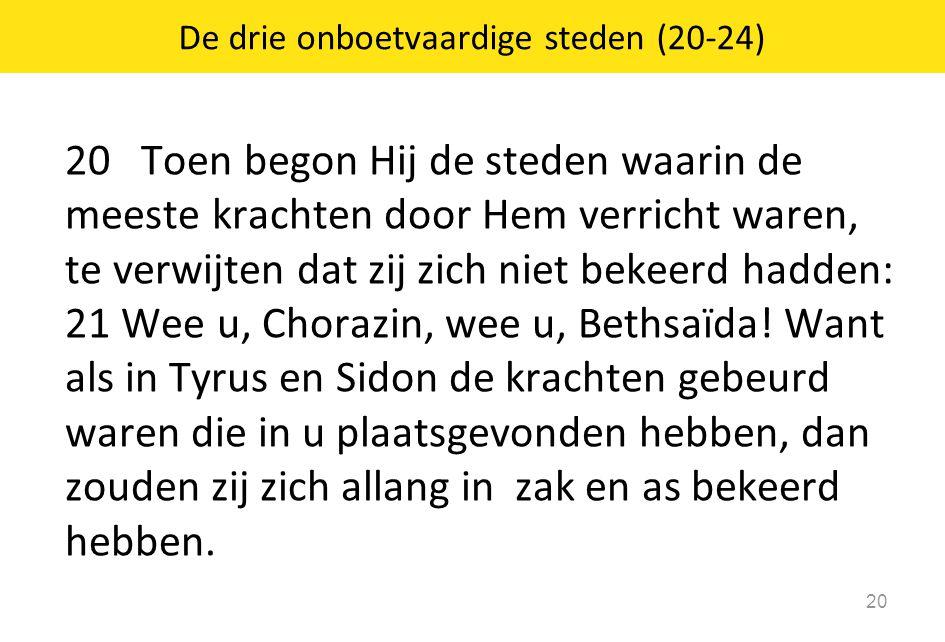 20 Toen begon Hij de steden waarin de meeste krachten door Hem verricht waren, te verwijten dat zij zich niet bekeerd hadden: 21 Wee u, Chorazin, wee u, Bethsaïda.