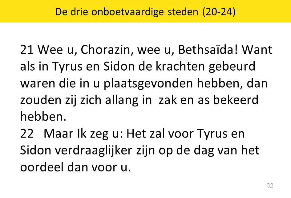 21 Wee u, Chorazin, wee u, Bethsaïda! Want als in Tyrus en Sidon de krachten gebeurd waren die in u plaatsgevonden hebben, dan zouden zij zich allang