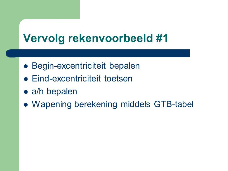 Vervolg rekenvoorbeeld #1 Begin-excentriciteit bepalen Eind-excentriciteit toetsen a/h bepalen Wapening berekening middels GTB-tabel
