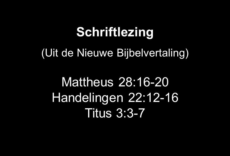 Schriftlezing (Uit de Nieuwe Bijbelvertaling) Mattheus 28:16-20 Handelingen 22:12-16 Titus 3:3-7