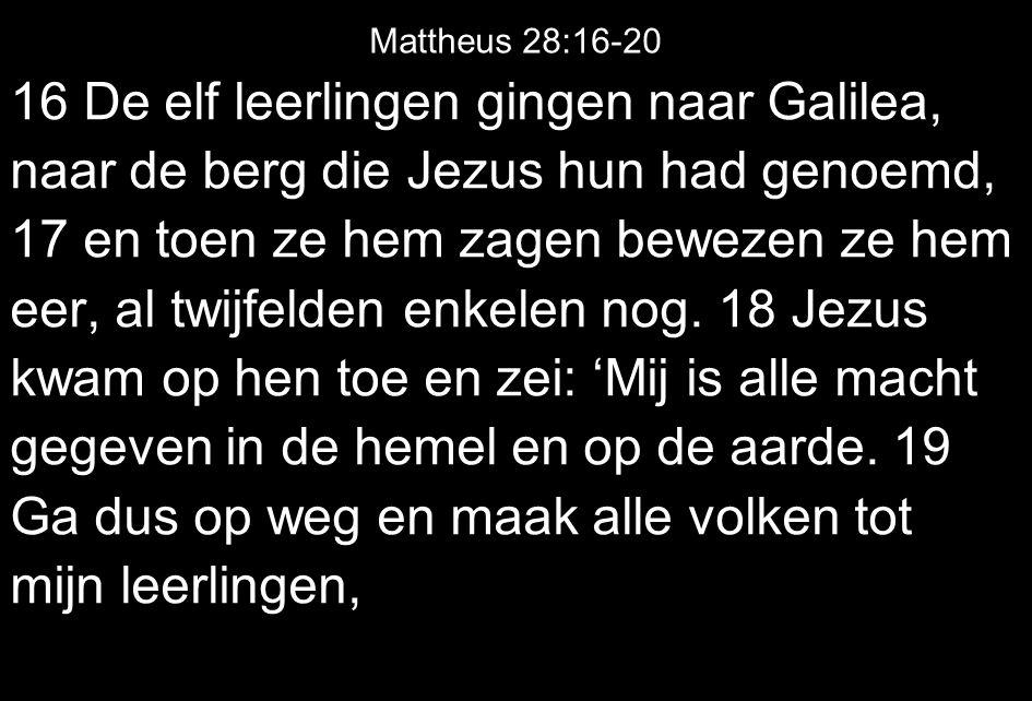Mattheus 28:16-20 16 De elf leerlingen gingen naar Galilea, naar de berg die Jezus hun had genoemd, 17 en toen ze hem zagen bewezen ze hem eer, al twi