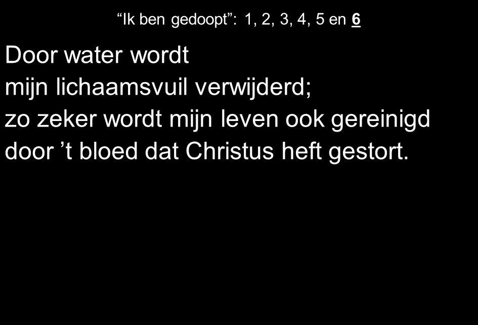 """Door water wordt mijn lichaamsvuil verwijderd; zo zeker wordt mijn leven ook gereinigd door 't bloed dat Christus heft gestort. """"Ik ben gedoopt"""": 1, 2"""