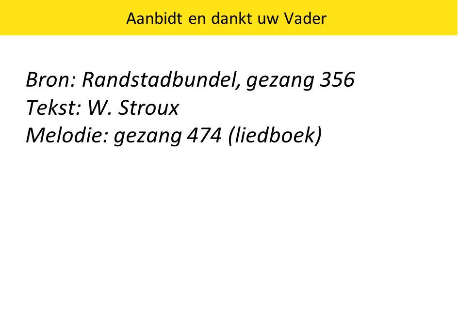 Bron: Randstadbundel, gezang 356 Tekst: W. Stroux Melodie: gezang 474 (liedboek) Aanbidt en dankt uw Vader