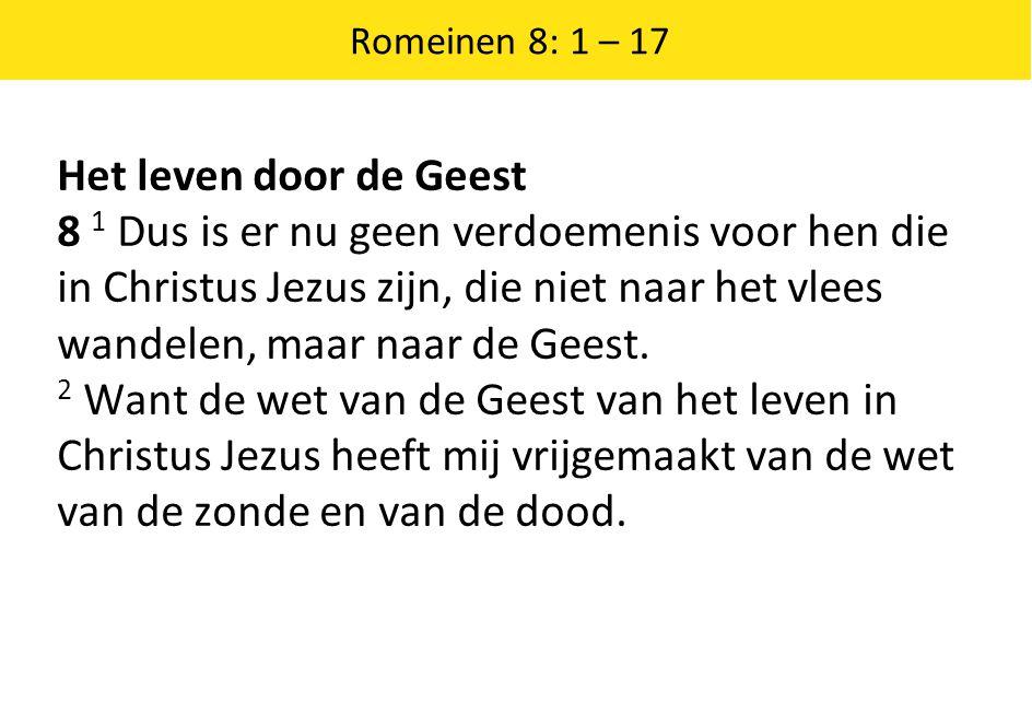 Romeinen 8: 1 – 17 Het leven door de Geest 8 1 Dus is er nu geen verdoemenis voor hen die in Christus Jezus zijn, die niet naar het vlees wandelen, ma