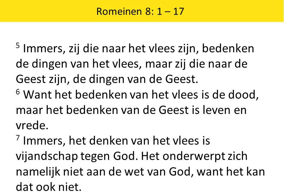 Romeinen 8: 1 – 17 5 Immers, zij die naar het vlees zijn, bedenken de dingen van het vlees, maar zij die naar de Geest zijn, de dingen van de Geest. 6