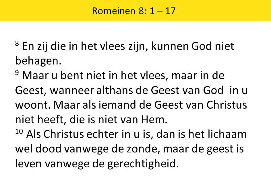 Romeinen 8: 1 – 17 8 En zij die in het vlees zijn, kunnen God niet behagen. 9 Maar u bent niet in het vlees, maar in de Geest, wanneer althans de Gees
