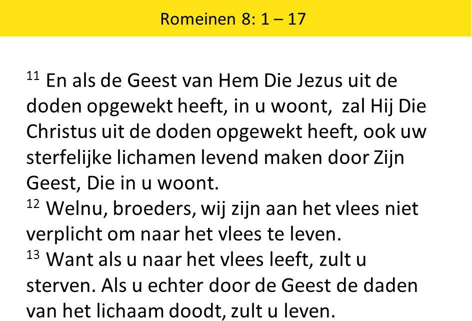 Romeinen 8: 1 – 17 11 En als de Geest van Hem Die Jezus uit de doden opgewekt heeft, in u woont, zal Hij Die Christus uit de doden opgewekt heeft, ook