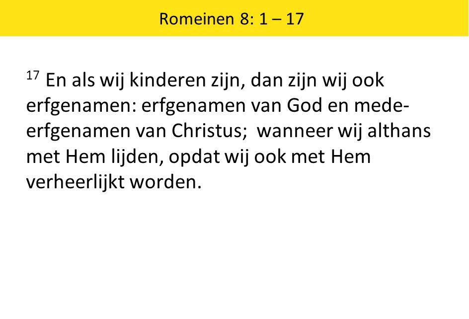 Romeinen 8: 1 – 17 17 En als wij kinderen zijn, dan zijn wij ook erfgenamen: erfgenamen van God en mede- erfgenamen van Christus; wanneer wij althans